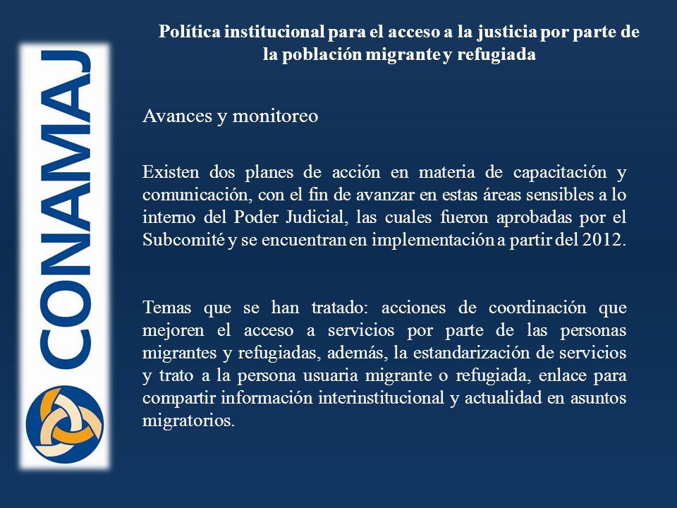 Política institucional para el acceso a la justicia por parte de la población migrante y refugiada Existen dos planes de acción en materia de capacitación y comunicación, con el fin de avanzar en estas áreas sensibles a lo interno del Poder Judicial, las cuales fueron aprobadas por el Subcomité y se encuentran en implementación a partir del 2012.
