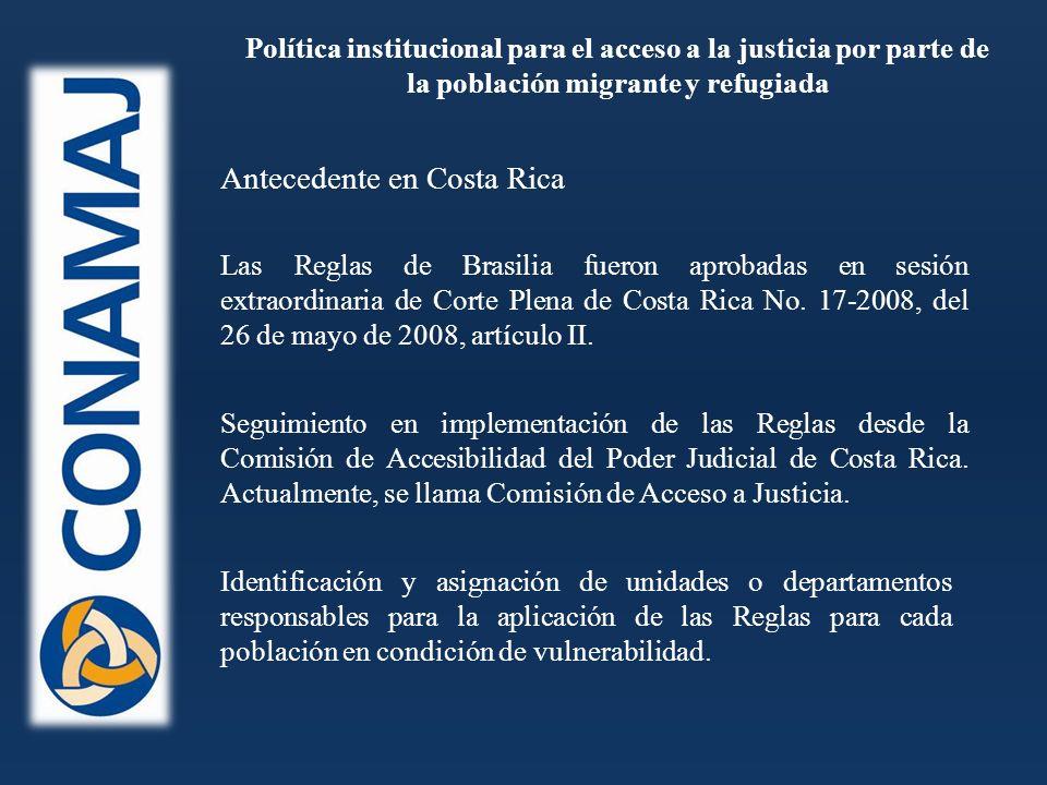 Política institucional para el acceso a la justicia por parte de la población migrante y refugiada Antecedente en Costa Rica Las Reglas de Brasilia fueron aprobadas en sesión extraordinaria de Corte Plena de Costa Rica No.
