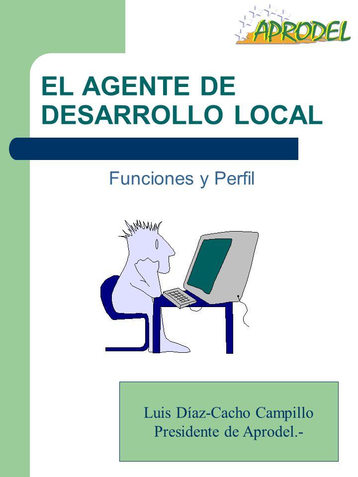 EL AGENTE DE DESARROLLO LOCAL Funciones y Perfil Luis Díaz-Cacho Campillo Presidente de Aprodel.-