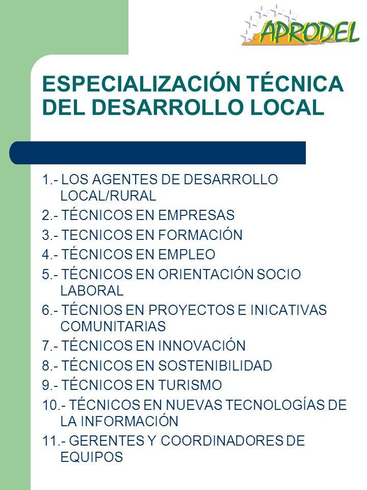 ESPECIALIZACIÓN TÉCNICA DEL DESARROLLO LOCAL 1.- LOS AGENTES DE DESARROLLO LOCAL/RURAL 2.- TÉCNICOS EN EMPRESAS 3.- TECNICOS EN FORMACIÓN 4.- TÉCNICOS