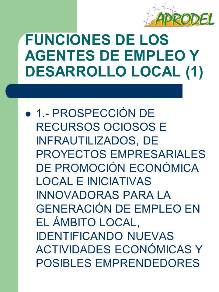 FUNCIONES DE LOS AGENTES DE EMPLEO Y DESARROLLO LOCAL (1) 1.- PROSPECCIÓN DE RECURSOS OCIOSOS E INFRAUTILIZADOS, DE PROYECTOS EMPRESARIALES DE PROMOCI