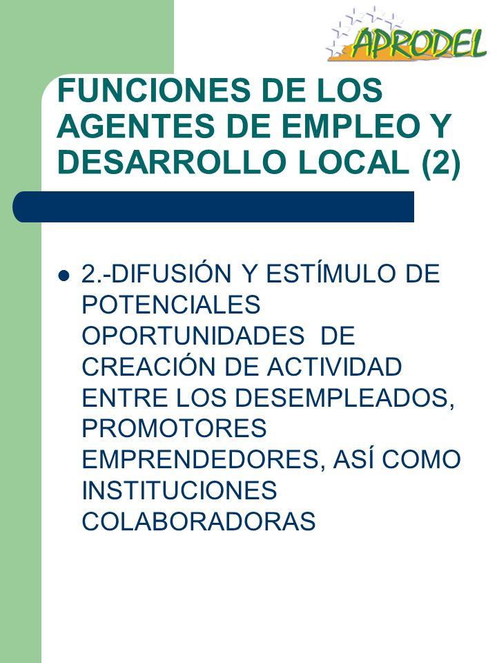 FUNCIONES DE LOS AGENTES DE EMPLEO Y DESARROLLO LOCAL (2) 2.-DIFUSIÓN Y ESTÍMULO DE POTENCIALES OPORTUNIDADES DE CREACIÓN DE ACTIVIDAD ENTRE LOS DESEM
