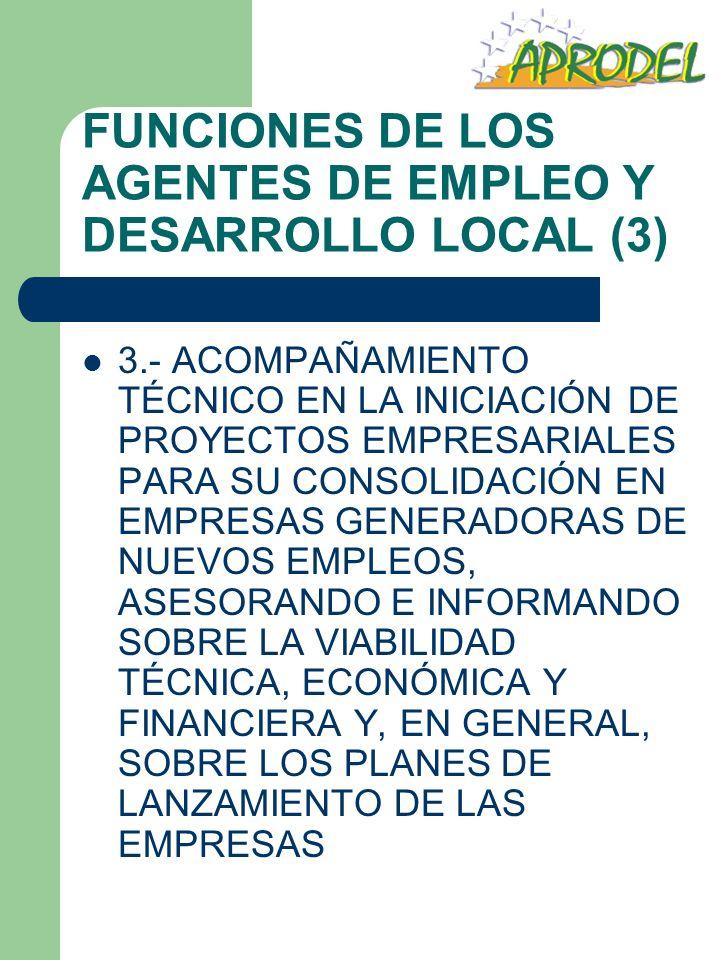 FUNCIONES DE LOS AGENTES DE EMPLEO Y DESARROLLO LOCAL (4) 4.- APOYO A PROMOTORES DE LAS EMPRESAS, UNA VEZ CONSTITUIDAS ESTAS, ACOMPAÑANDO TÉCNICAMENTE LOS MISMOS DURANTE LAS PRIMERAS ETAPAS DE FUNCIONAMIENTO, MEDIANTE LA APLICACIÓN DE TÉCNICAS DE CONSULTORÍA EN GESTIÓN EMPRESARIAL Y ASISTENCIA EN LOS PROCESOS FORMATIVOS ADECUADOS PARA COADYUVAR A LA BUENA MARCHA DE LAS EMPRESAS CREADAS