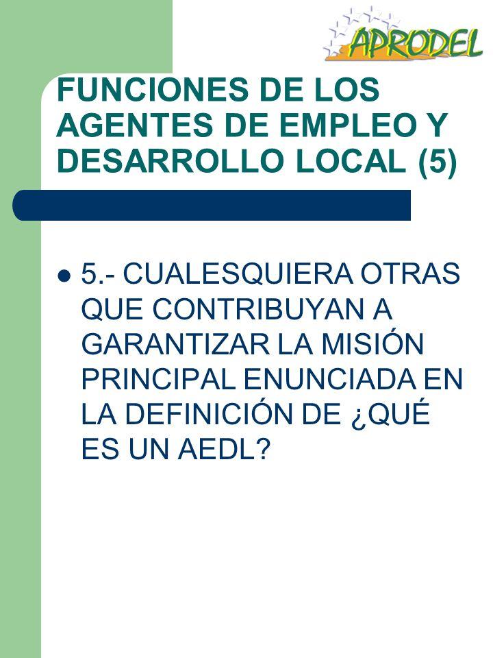 FUNCIONES DE LOS AGENTES DE EMPLEO Y DESARROLLO LOCAL (5) 5.- CUALESQUIERA OTRAS QUE CONTRIBUYAN A GARANTIZAR LA MISIÓN PRINCIPAL ENUNCIADA EN LA DEFI
