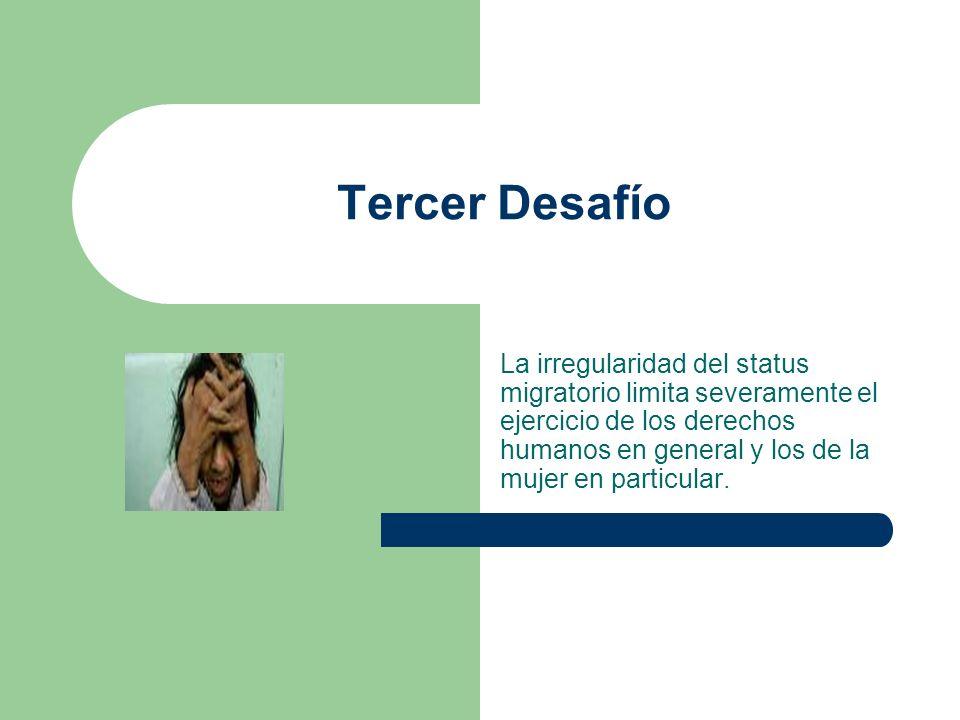 Tercer Desafío La irregularidad del status migratorio limita severamente el ejercicio de los derechos humanos en general y los de la mujer en particul