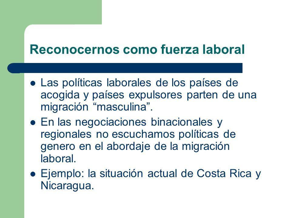 Reconocernos como fuerza laboral Las políticas laborales de los países de acogida y países expulsores parten de una migración masculina. En las negoci