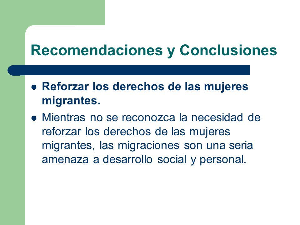 Recomendaciones y Conclusiones Reforzar los derechos de las mujeres migrantes. Mientras no se reconozca la necesidad de reforzar los derechos de las m