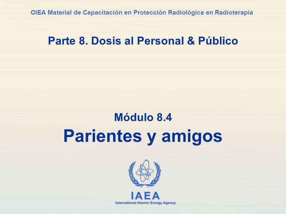 IAEA International Atomic Energy Agency OIEA Material de Capacitación en Protección Radiológica en Radioterapia Parte 8. Dosis al Personal & Público M