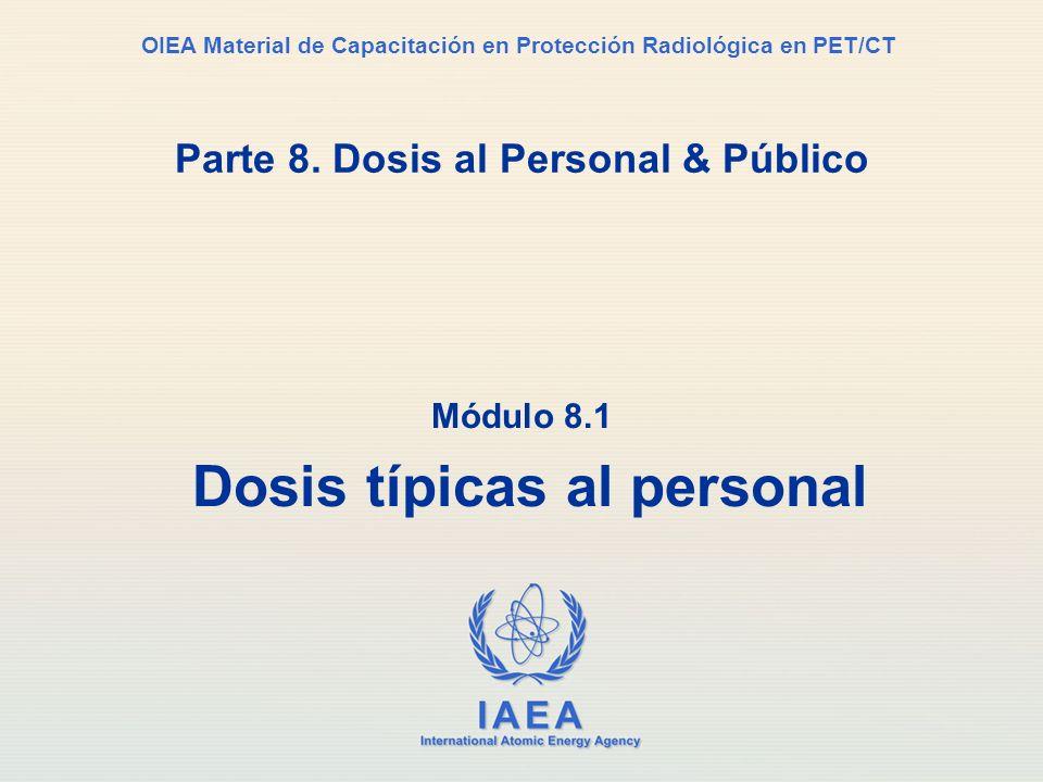 IAEA International Atomic Energy Agency OIEA Material de Capacitación en Protección Radiológica en PET/CT Parte 8. Dosis al Personal & Público Módulo