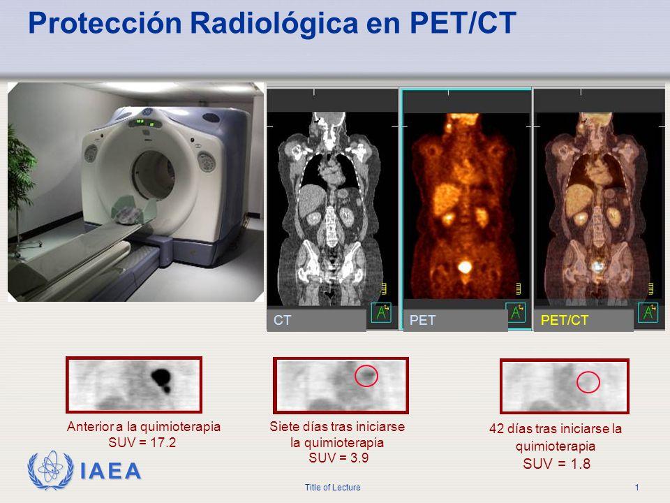 IAEA Title of Lecture1 Protección Radiológica en PET/CT Siete días tras iniciarse la quimioterapia SUV = 3.9 42 días tras iniciarse la quimioterapia S