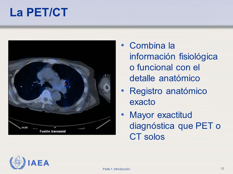 IAEA Parte 1. Introducción 13 La PET/CT Combina la información fisiológica o funcional con el detalle anatómico Registro anatómico exacto Mayor exacti