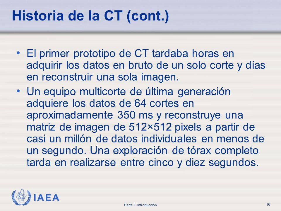 IAEA Parte 1. Introducción 16 Historia de la CT (cont.) El primer prototipo de CT tardaba horas en adquirir los datos en bruto de un solo corte y días