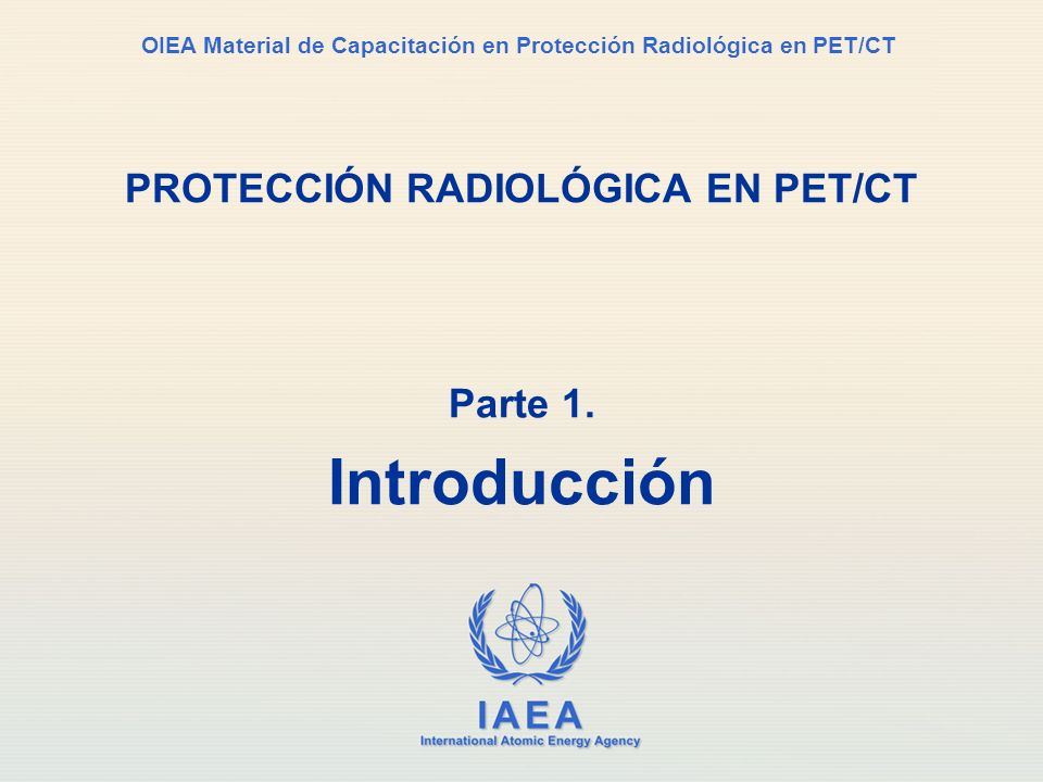 IAEA International Atomic Energy Agency OIEA Material de Capacitación en Protección Radiológica en PET/CT PROTECCIÓN RADIOLÓGICA EN PET/CT Parte 1. In