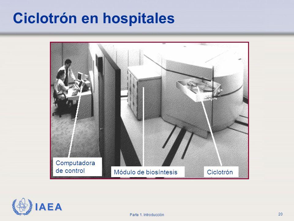 IAEA Parte 1. Introducción 20 Computadora de control Módulo de biosíntesisCiclotrón Ciclotrón en hospitales