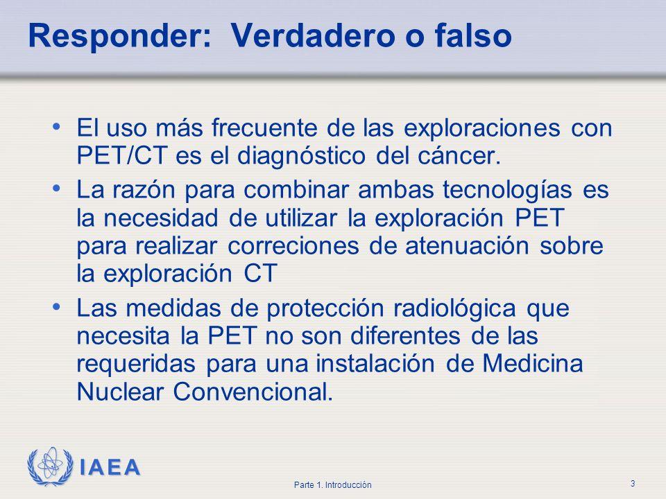IAEA Parte 1. Introducción 3 Responder: Verdadero o falso El uso más frecuente de las exploraciones con PET/CT es el diagnóstico del cáncer. La razón