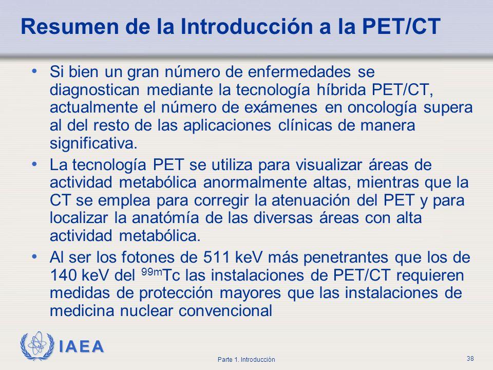 IAEA Parte 1. Introducción 38 Resumen de la Introducción a la PET/CT Si bien un gran número de enfermedades se diagnostican mediante la tecnología híb