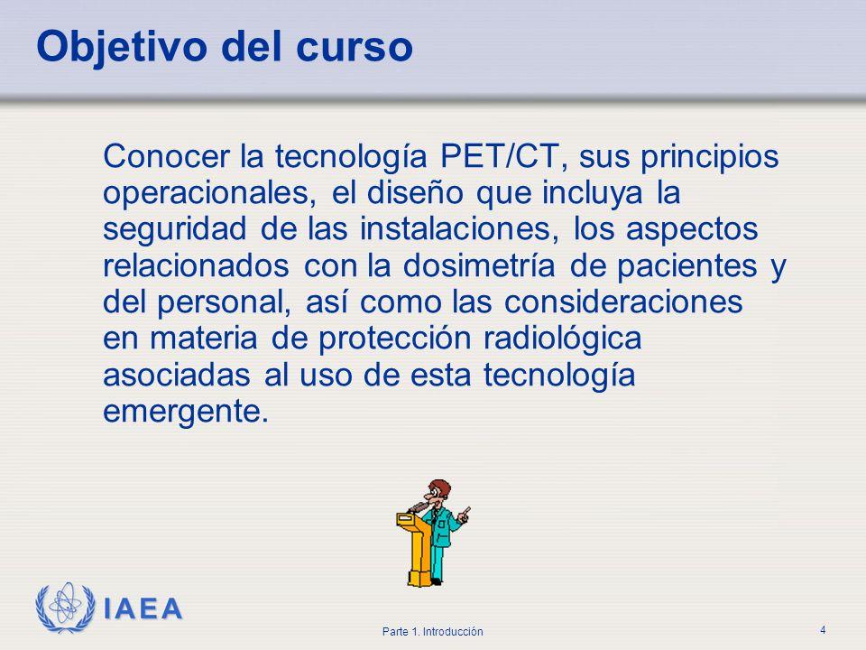 IAEA Parte 1. Introducción 4 Objetivo del curso Conocer la tecnología PET/CT, sus principios operacionales, el diseño que incluya la seguridad de las