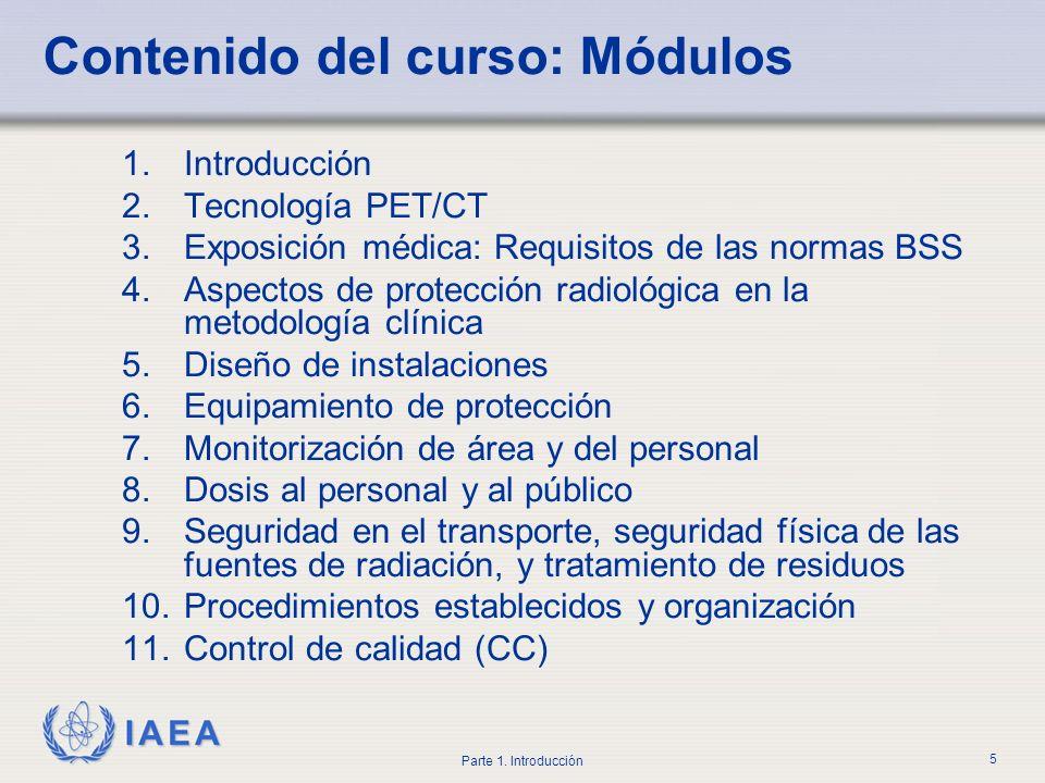 IAEA Parte 1. Introducción 5 Contenido del curso: Módulos 1.Introducción 2.Tecnología PET/CT 3.Exposición médica: Requisitos de las normas BSS 4.Aspec