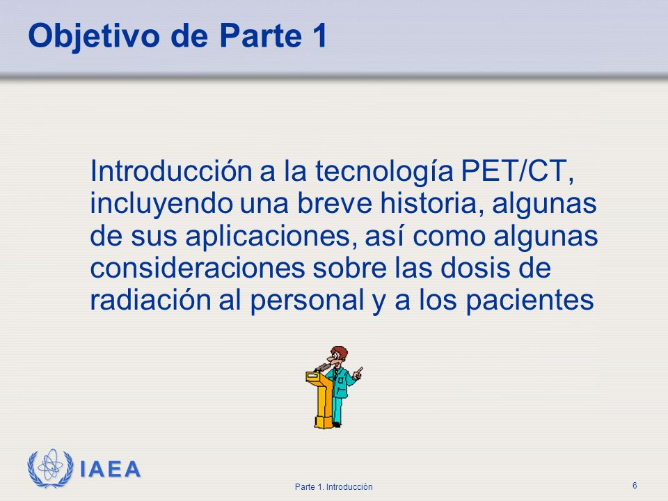 IAEA Parte 1. Introducción 6 Objetivo de Parte 1 Introducción a la tecnología PET/CT, incluyendo una breve historia, algunas de sus aplicaciones, así