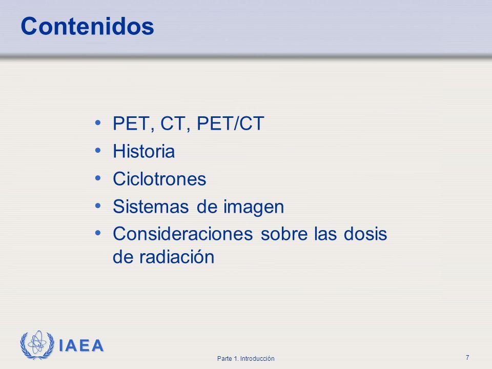 IAEA Parte 1. Introducción 7 Contenidos PET, CT, PET/CT Historia Ciclotrones Sistemas de imagen Consideraciones sobre las dosis de radiación