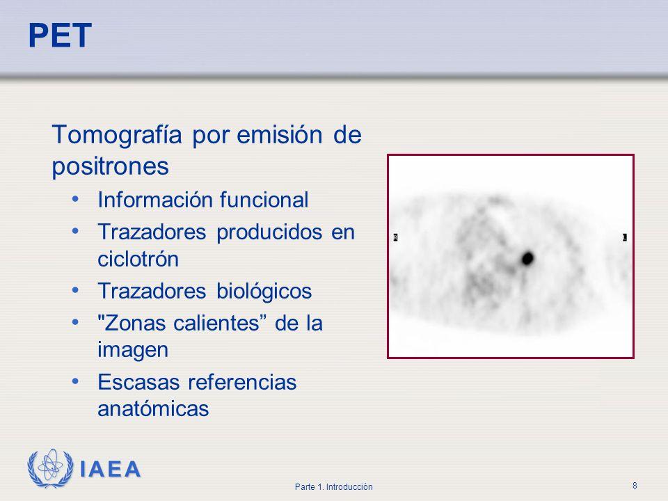 IAEA Parte 1. Introducción 8 PET Tomografía por emisión de positrones Información funcional Trazadores producidos en ciclotrón Trazadores biológicos