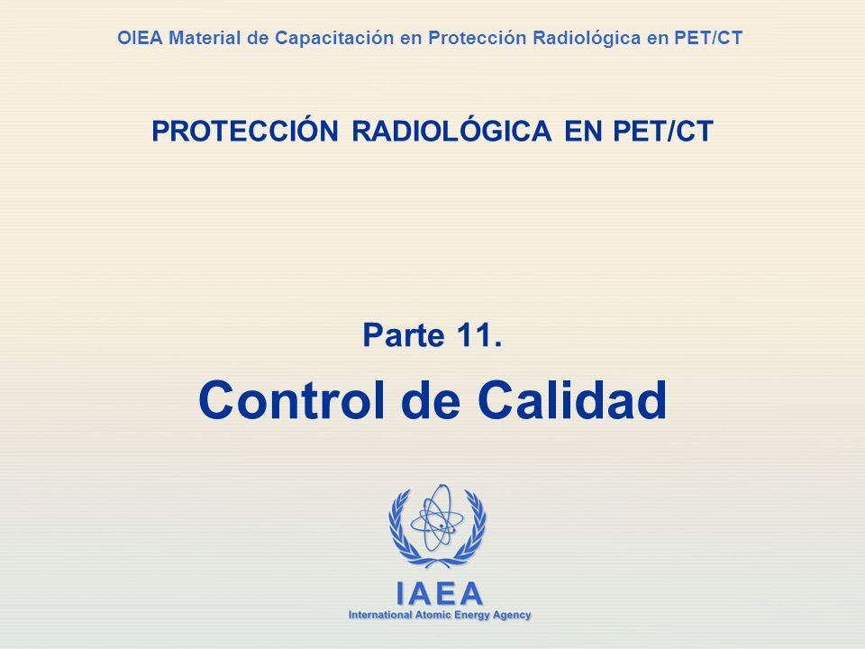 IAEA International Atomic Energy Agency OIEA Material de Capacitación en Protección Radiológica en PET/CT PROTECCIÓN RADIOLÓGICA EN PET/CT Parte 11.
