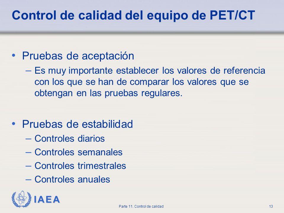 IAEA Parte 11. Control de calidad13 Control de calidad del equipo de PET/CT Pruebas de aceptación – Es muy importante establecer los valores de refere