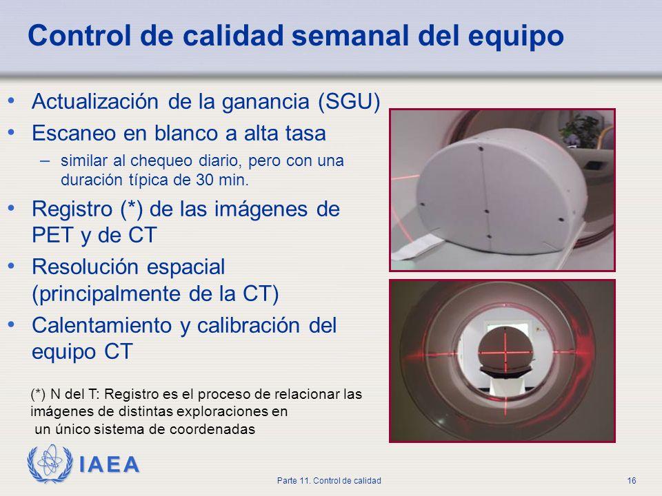 IAEA Parte 11. Control de calidad16 Control de calidad semanal del equipo Actualización de la ganancia (SGU) Escaneo en blanco a alta tasa – similar a