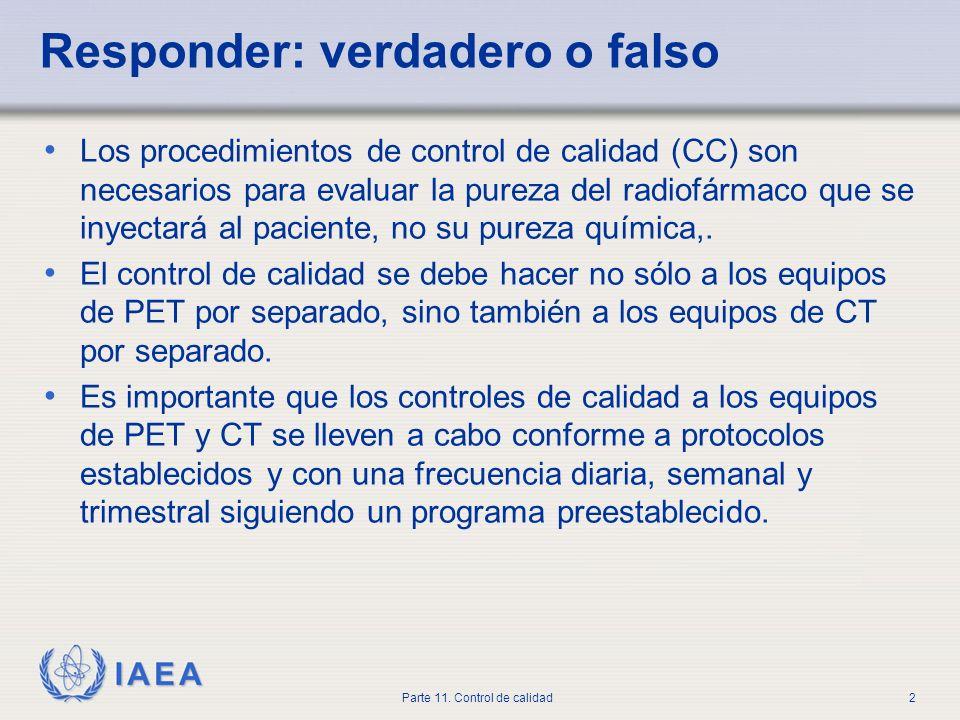 IAEA Parte 11. Control de calidad2 Responder: verdadero o falso Los procedimientos de control de calidad (CC) son necesarios para evaluar la pureza de