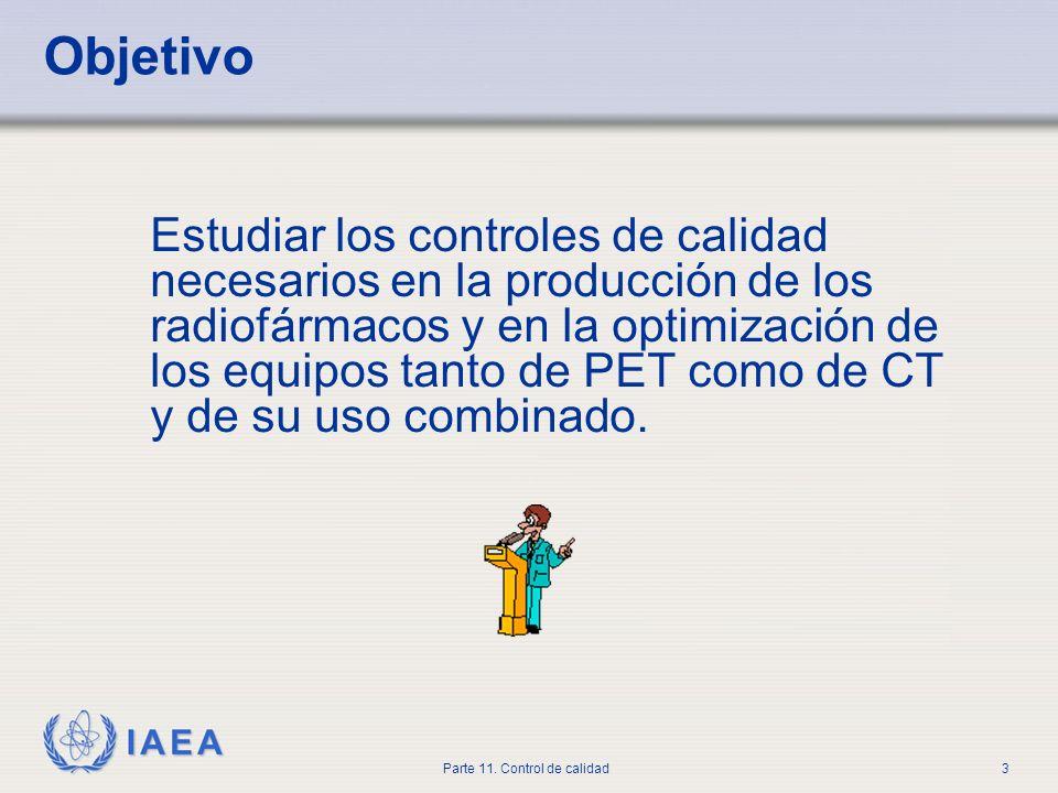 IAEA Parte 11. Control de calidad3 Objetivo Estudiar los controles de calidad necesarios en la producción de los radiofármacos y en la optimización de