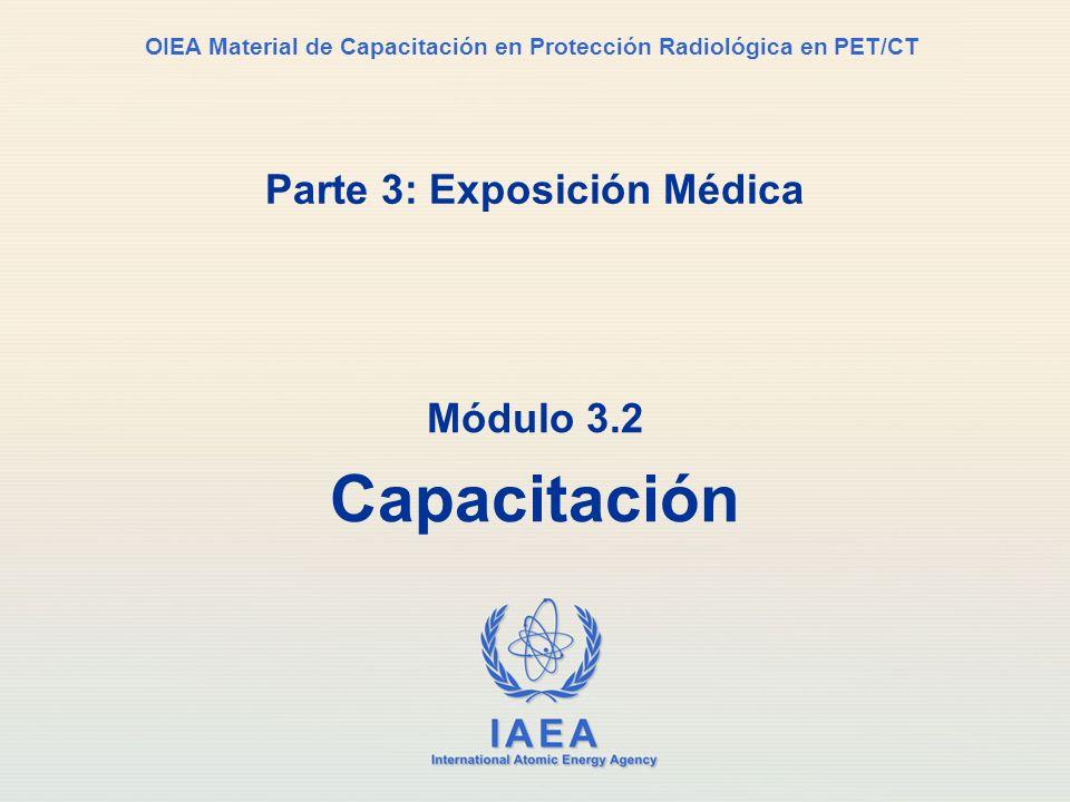 IAEA International Atomic Energy Agency OIEA Material de Capacitación en Protección Radiológica en PET/CT Parte 3: Exposición Médica Módulo 3.2 Capaci