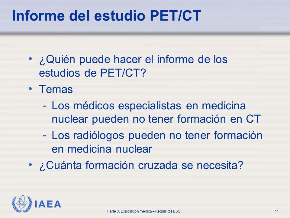 IAEA Parte 3. Exposición médica – Requisitos BSS11 Informe del estudio PET/CT ¿Quién puede hacer el informe de los estudios de PET/CT? Temas - Los méd