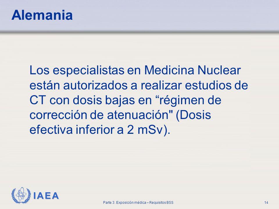 IAEA Parte 3. Exposición médica – Requisitos BSS14 Alemania Los especialistas en Medicina Nuclear están autorizados a realizar estudios de CT con dosi