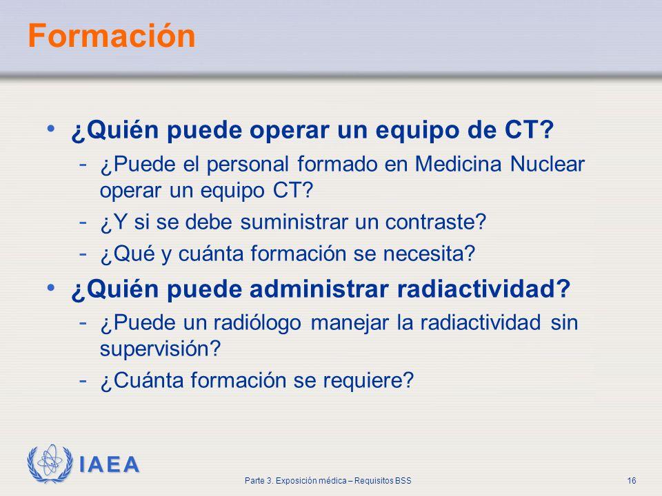 IAEA Parte 3. Exposición médica – Requisitos BSS16 Formación ¿Quién puede operar un equipo de CT? - ¿Puede el personal formado en Medicina Nuclear ope