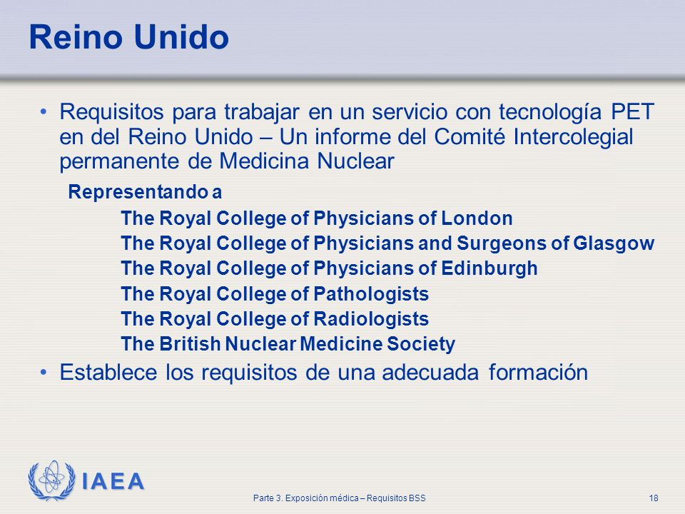 IAEA Parte 3. Exposición médica – Requisitos BSS18 Reino Unido Requisitos para trabajar en un servicio con tecnología PET en del Reino Unido – Un info