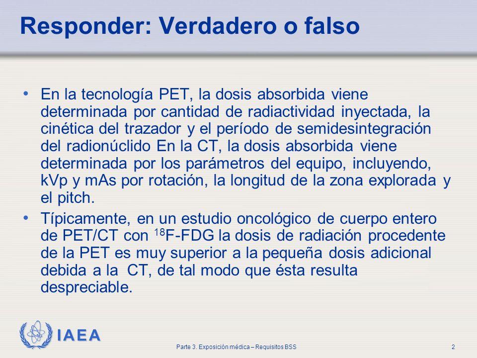 IAEA Parte 3. Exposición médica – Requisitos BSS2 Responder: Verdadero o falso En la tecnología PET, la dosis absorbida viene determinada por cantidad