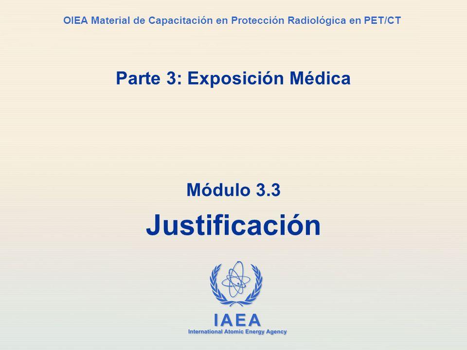 IAEA International Atomic Energy Agency OIEA Material de Capacitación en Protección Radiológica en PET/CT Parte 3: Exposición Médica Módulo 3.3 Justif