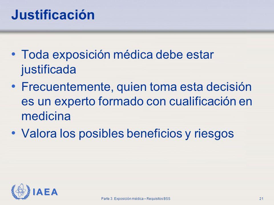 IAEA Parte 3. Exposición médica – Requisitos BSS21 Justificación Toda exposición médica debe estar justificada Frecuentemente, quien toma esta decisió