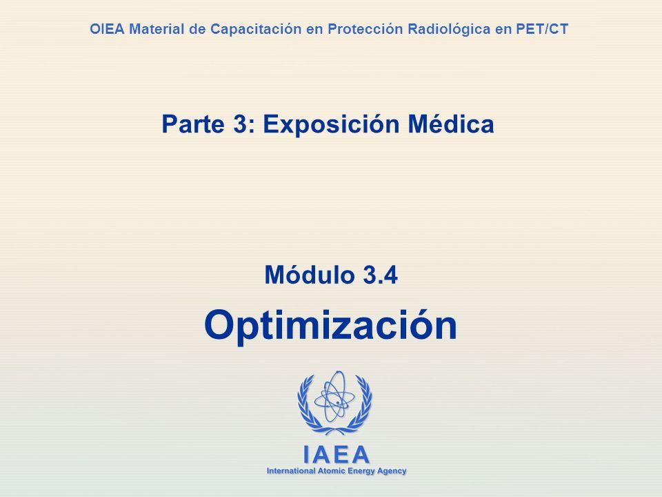 IAEA International Atomic Energy Agency OIEA Material de Capacitación en Protección Radiológica en PET/CT Parte 3: Exposición Médica Módulo 3.4 Optimi