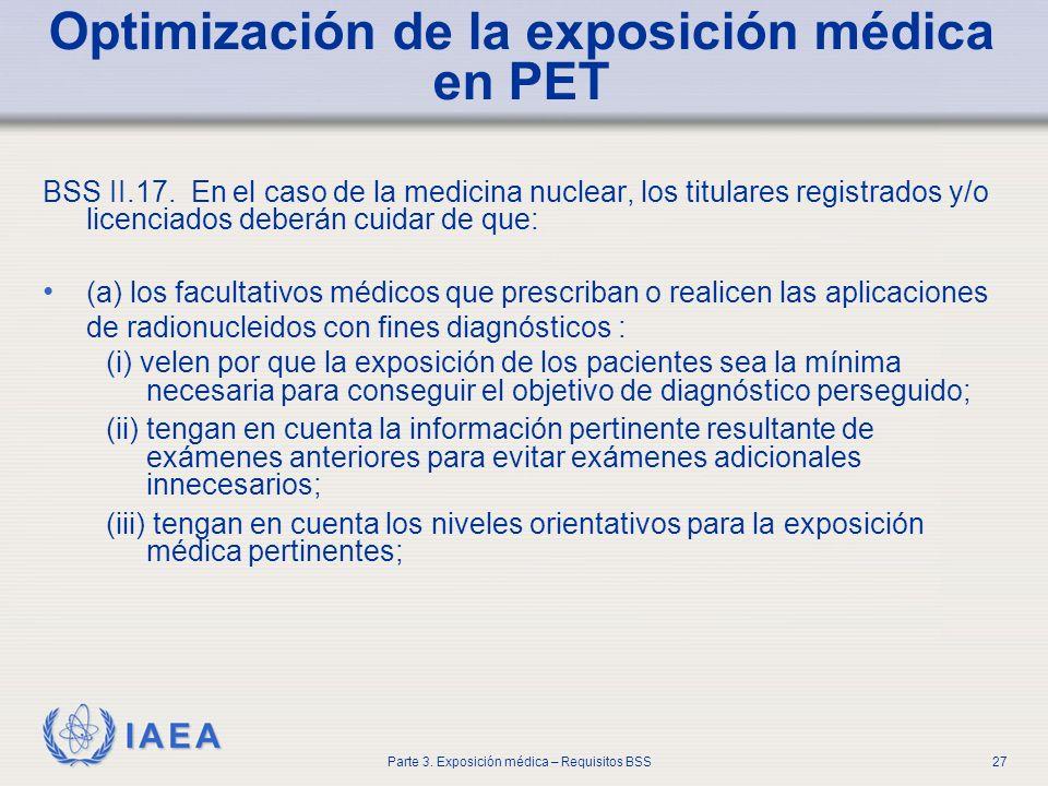 IAEA Parte 3. Exposición médica – Requisitos BSS27 Optimización de la exposición médica en PET BSS II.17. En el caso de la medicina nuclear, los titul