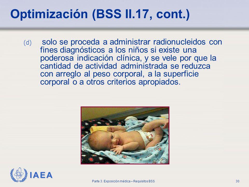 IAEA Parte 3. Exposición médica – Requisitos BSS30 Optimización (BSS II.17, cont.) (d) solo se proceda a administrar radionucleidos con fines diagnóst