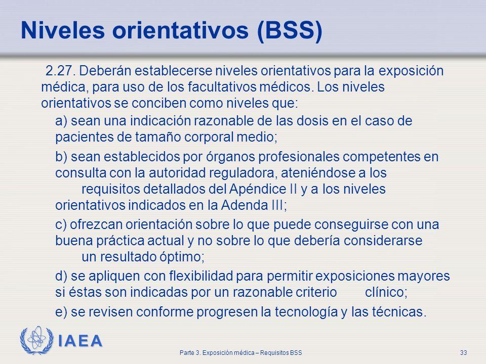 IAEA Parte 3. Exposición médica – Requisitos BSS33 2.27. Deberán establecerse niveles orientativos para la exposición médica, para uso de los facultat