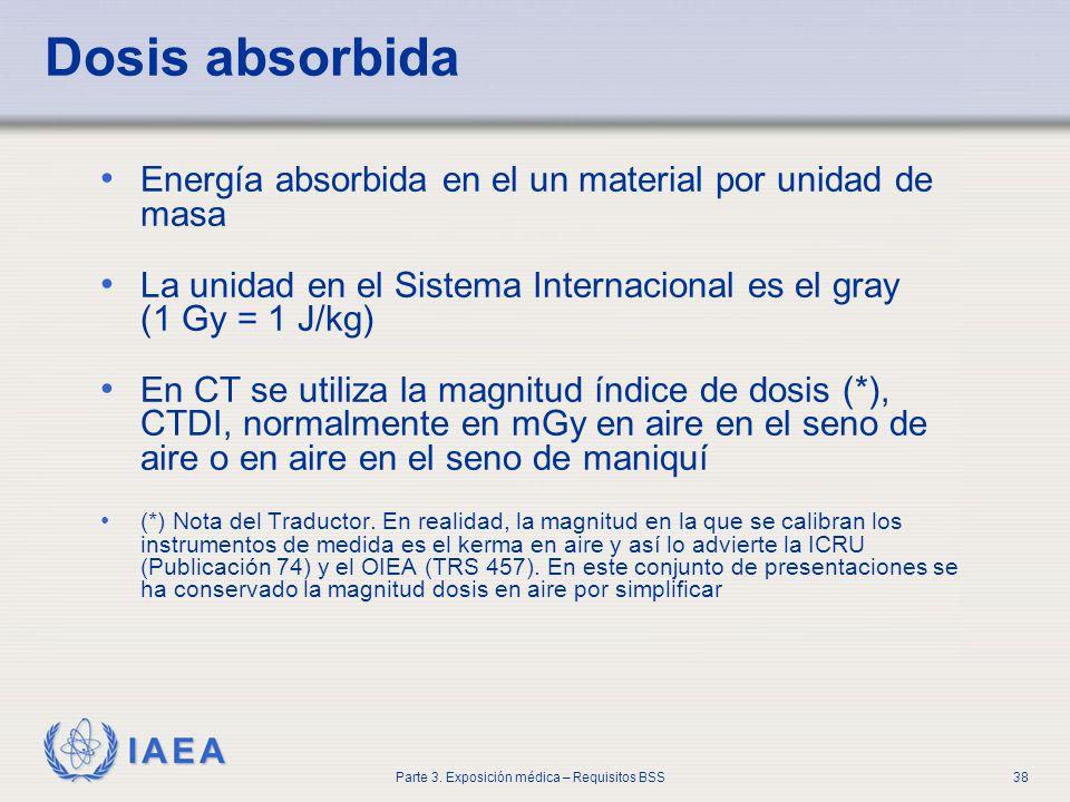 IAEA Parte 3. Exposición médica – Requisitos BSS38 Dosis absorbida Energía absorbida en el un material por unidad de masa La unidad en el Sistema Inte