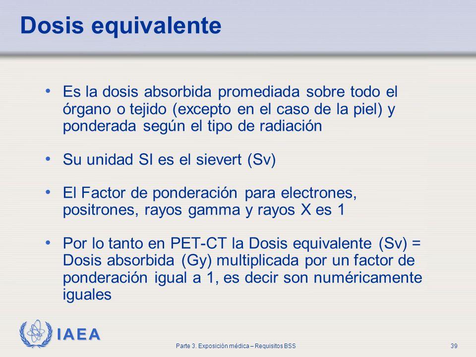 IAEA Parte 3. Exposición médica – Requisitos BSS39 Dosis equivalente Es la dosis absorbida promediada sobre todo el órgano o tejido (excepto en el cas