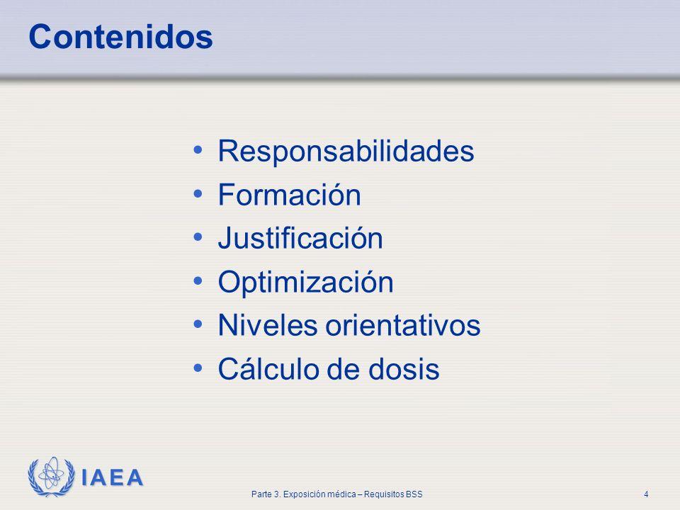 IAEA Parte 3. Exposición médica – Requisitos BSS4 Contenidos Responsabilidades Formación Justificación Optimización Niveles orientativos Cálculo de do