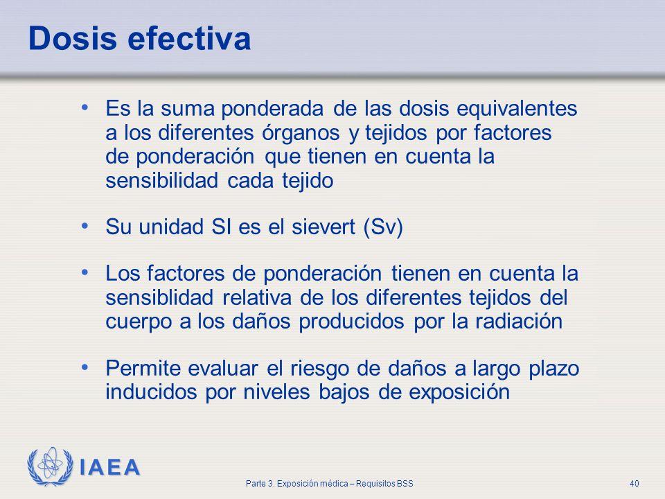 IAEA Parte 3. Exposición médica – Requisitos BSS40 Dosis efectiva Es la suma ponderada de las dosis equivalentes a los diferentes órganos y tejidos po
