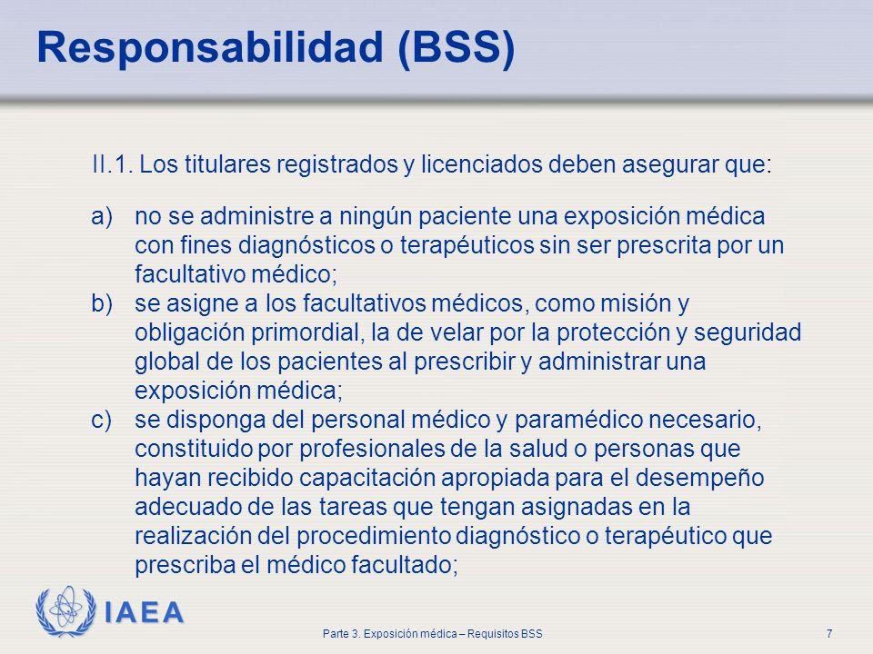 IAEA Parte 3. Exposición médica – Requisitos BSS7 II.1. Los titulares registrados y licenciados deben asegurar que: Responsabilidad (BSS) a)no se admi
