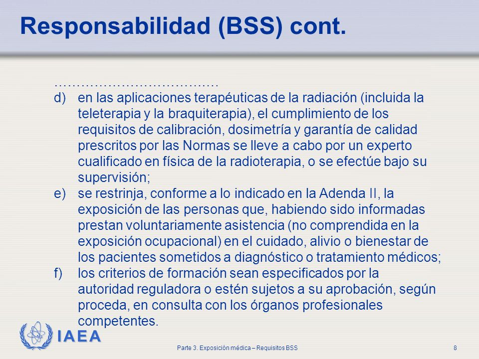 IAEA Parte 3. Exposición médica – Requisitos BSS8 Responsabilidad (BSS) cont. ………………………………. d)en las aplicaciones terapéuticas de la radiación (inclui