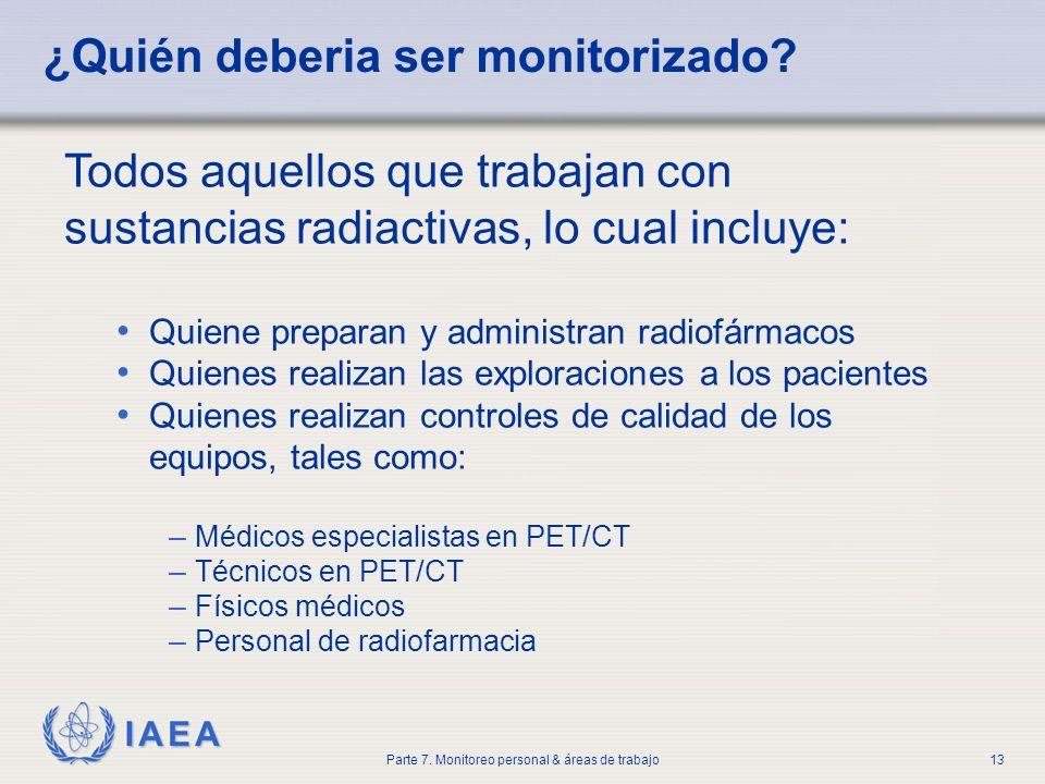 IAEA Parte 7. Monitoreo personal & áreas de trabajo13 ¿Quién deberia ser monitorizado? Todos aquellos que trabajan con sustancias radiactivas, lo cual