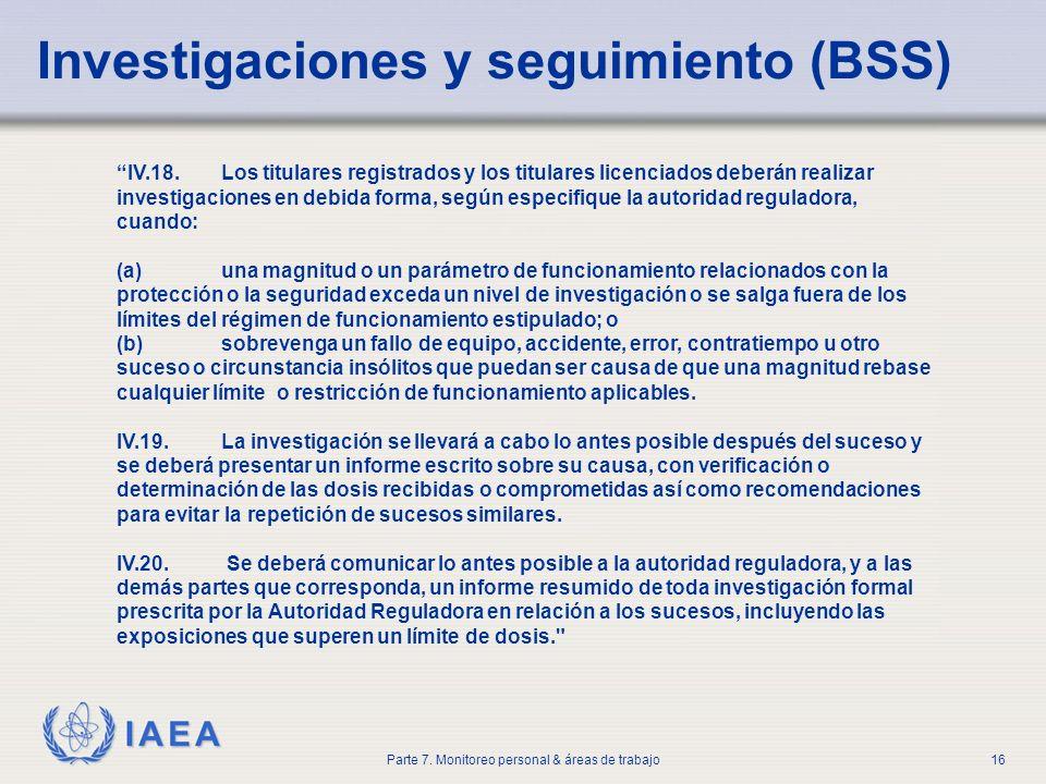 IAEA Parte 7. Monitoreo personal & áreas de trabajo16 Investigaciones y seguimiento (BSS) IV.18. Los titulares registrados y los titulares licenciados